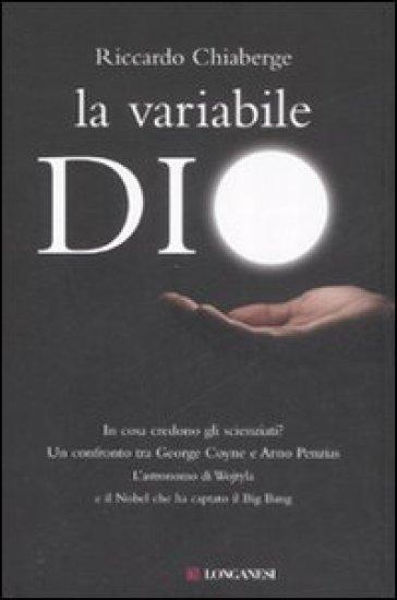 La variabile Dio. In cosa credono gli scienziati? Un confronto tra George Coyne e Arno Penzias - Riccardo Chiaberge | Rochesterscifianimecon.com