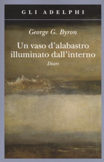 Un vaso d'alabastro illuminato dall'interno. Diari - George Gordon Byron pdf epub