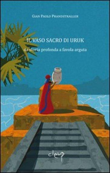 Il vaso sacro di Uruk. Da storia profonda a favola arguta - Gian Paolo Prandstraller |