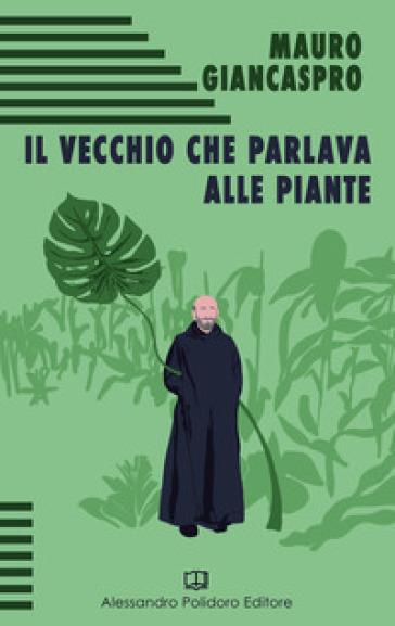 Il vecchio che parlava alle piante - Mauro Giancaspro | Rochesterscifianimecon.com
