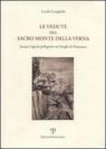 Le vedute del Sacro Monte della Verna. Jacopo Ligozzi pellegrino nei luoghi di Francesco - Lucilla Conigliello |