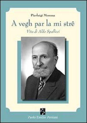 A vegh par la mi stre. Vita di Aldo Spallicci - Pierluigi Moressa | Thecosgala.com