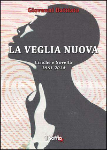 La veglia nuova. Liriche e novella (1961-2014) - Giovanni Battiato |