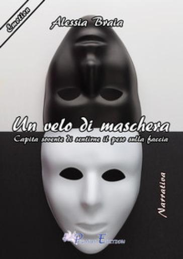 Un velo di maschera. Capita sovente di sentirne il peso sulla faccia - Alessia Braia |