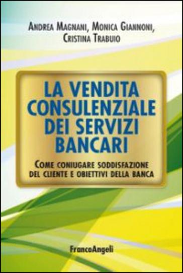 La vendita consulenziale dei servizi bancari. Come coniugare soddisfazione del cliente e obiettivi della banca - Andrea Magnani   Thecosgala.com