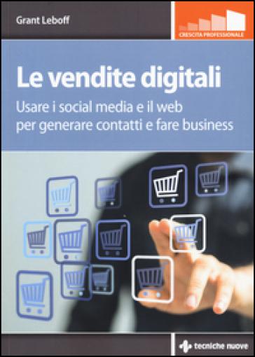Le vendite digitali. Usare i social media e il web per generare contatti e fare business