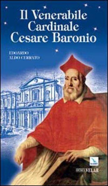 Il venerabile cardinale Cesare Baronio - Edoardo A. Cerrato |
