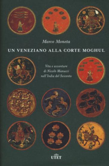 Un veneziano alla corte Moghul. Vita e avventure di Nicolò Manucci nell'India del Seicento. Con ebook - Marco Moneta  