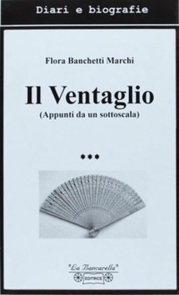 Il ventaglio. Appunti da un sottoscala - Flora Banchetti Marchi |