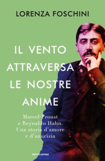 Il vento attraversa le nostre anime. Marcel Proust e Reynaldo Hahn. Una storia d'amore e d'amicizia - Lorenza Foschini pdf epub