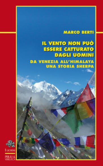 Il vento non può essere catturato dagli uomini. Da Venezia all'Himalaya, una storia sherpa - Marco Berti | Thecosgala.com
