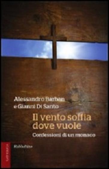 Il vento soffia dove vuole. Confessioni di un monaco - Alessandro Barban |