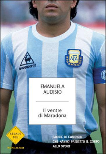 Il ventre di Maradona. Storie di campioni che hanno prestato il corpo allo sport - Emanuela Audisio   Rochesterscifianimecon.com