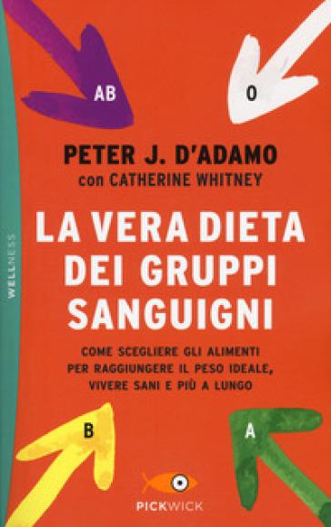 La vera dieta dei gruppi sanguigni. Come scegliere gli alimenti per raggiungere il peso ideale, vivere più sani e più a lungo - Peter J. D'Adamo | Thecosgala.com