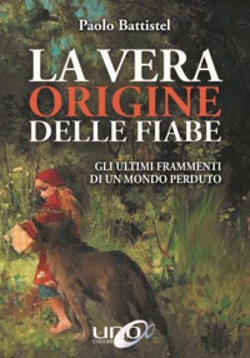 La vera origine delle fiabe. Gli ultimi frammenti di un mondo perduto - Paolo Battistel |