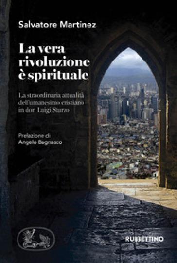 La vera rivoluzione è spirituale. La straordinaria attualità dell'umanesimo cristiano in don Luigi Sturzo - Salvatore Martinez |