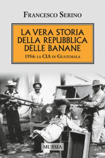 La vera storia della Repubblica delle banane. 1954: la CIA in Guatemala - Francesco Serino  
