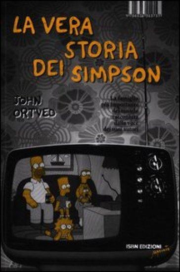 La vera storia dei Simpson. La famiglia più importante del mondo raccontata dalla voce dei suoi autori - John Ortved |