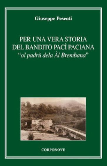 Per una vera storia del bandito Pac Paciana «ol padrù dela Al Brembana» - Giuseppe Pesenti |