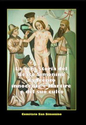 La vera storia del beato Simonino da Trento. Innocente e martire e del suo culto (rist. anast.) - Civis  