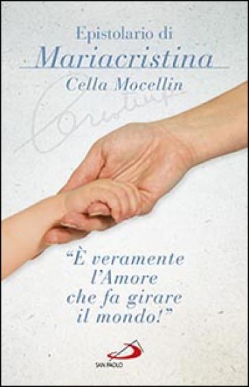 E' veramente l'amore che fa girare il mondo! - Epistolario di Mariacristina Cella Mocellin - Mariacristina Cella Mocellin  
