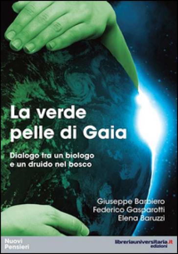 La verde pelle di Gaia. Dialogo tra un biologo e un druido nel bosco - Giuseppe Barbiero |