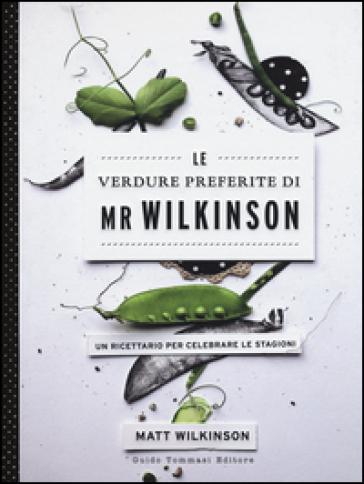 Le verdure preferite di Mr. Wilkinson. Un ricettario per celebrare le stagioni - Matt Wilkinson  