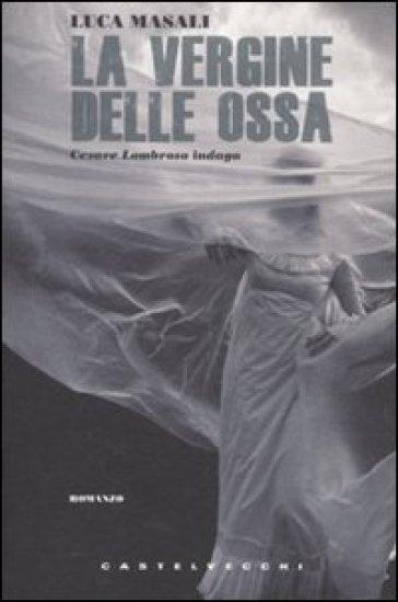 La vergine delle ossa. Cesare Lombroso indaga - Luca Masali   Jonathanterrington.com