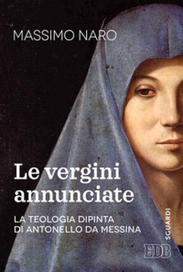 La vergini annunciate. La teologia dipinta di Antonello da Messina - Massimo De Gennaro |