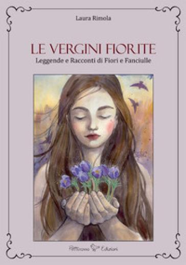Le vergini fiorite. Leggende e racconti di fiori e fanciulle - Laura Rimola |