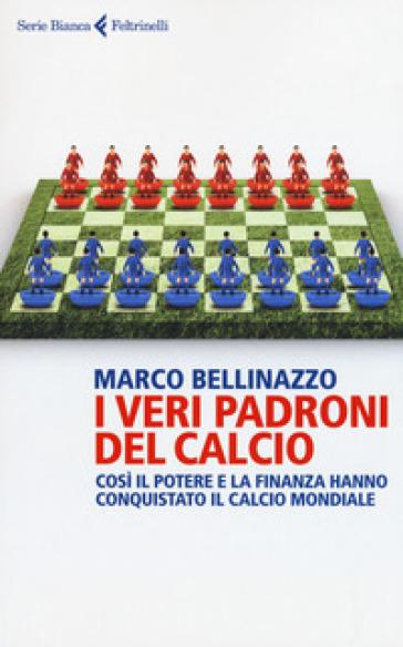 I veri padroni del calcio. Così il potere e la finanza hanno conquistato il calcio mondiale - Marco Bellinazzo |