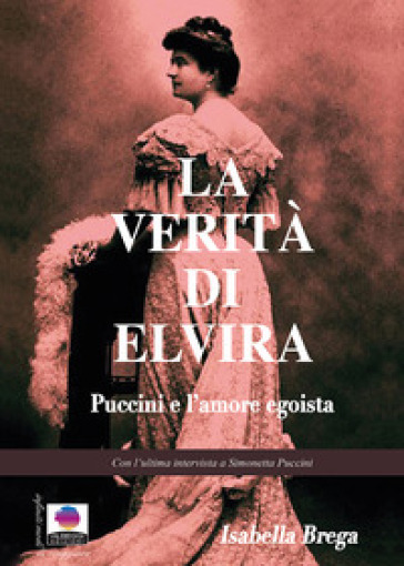 La verità di Elvira. Puccini e l'amore egoista - Isabella Brega |