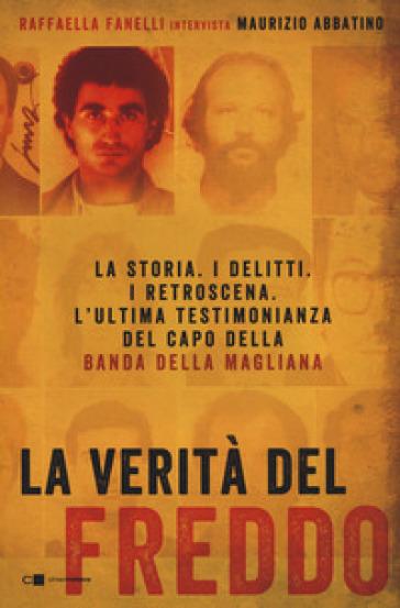 La verità del Freddo. La storia. I delitti. I retroscena. L'ultima testimonianza del capo della banda della Magliana - Raffaella Fanelli |