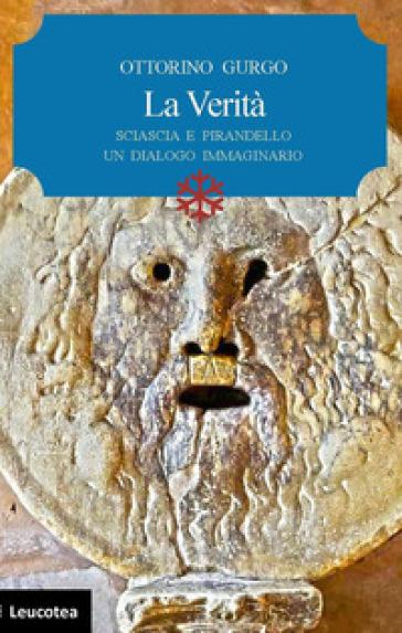 La verità. Sciascia e Pirandello un dialogo immaginario - Ottorino Gurgo |