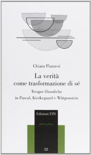 La verità come trasformazione di sé. Terapie filosofiche in Pascal, Kierkegaard e Wittgenstein - Chiara Piazzesi |