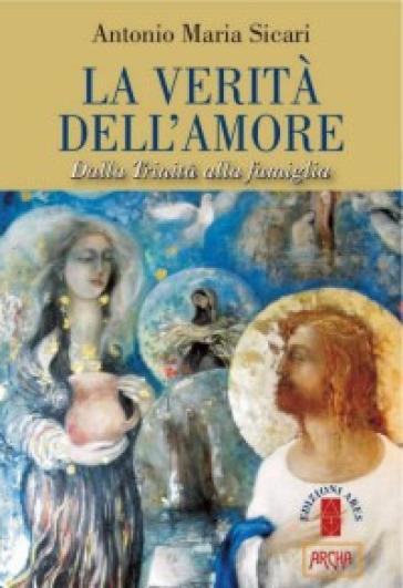 La verità dell'amore. Dalla Trinità alla famiglia - Antonio Maria Sicari | Rochesterscifianimecon.com
