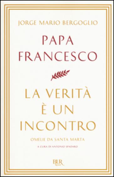 La verità è un incontro. Omelie da Santa Marta - Papa Francesco (Jorge Mario Bergoglio)  