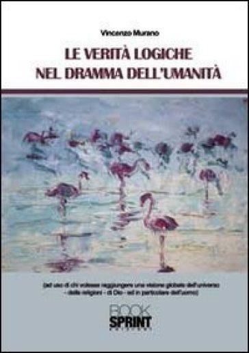Le verità logiche nel dramma dell'umanità - Vincenzo Murano |