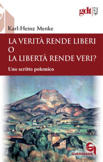 La verità rende liberi o la libertà rende veri? Uno scritto polemico - Karl-Heinz Menke |