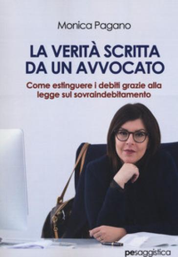 La verità scritta da un avvocato. Come estinguere i debiti grazie alla legge sul sovraindebitamento - Monica Pagano | Thecosgala.com