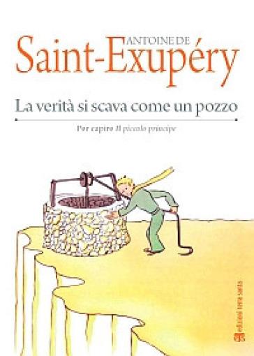 La verità si scava come un pozzo. Per capire «Il Piccolo Principe» - Antoine de Saint-Exupéry  