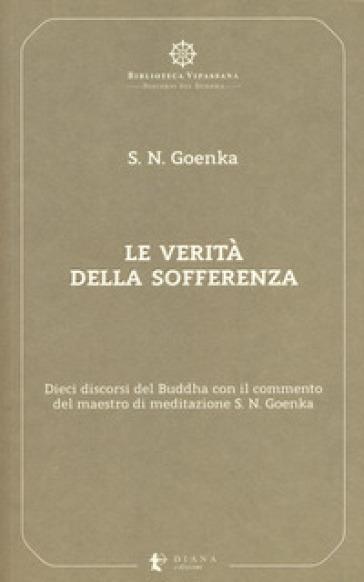 Le verità della sofferenza. Dieci discorsi del Buddha con il commento del maestro di meditazione S. N. Goenka - Satya Narayan Goenka |