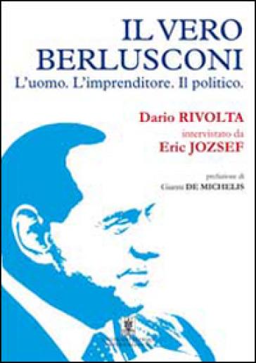 Il vero Berlusconi. L'uomo, l'imprenditore, il politico - Dario Rivolta  
