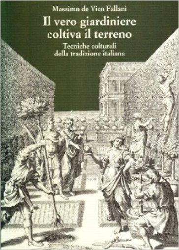 Il vero giardiniere coltiva il terreno. Tecniche colturali della tradizione italiana - Massimo De Vico Fallani |