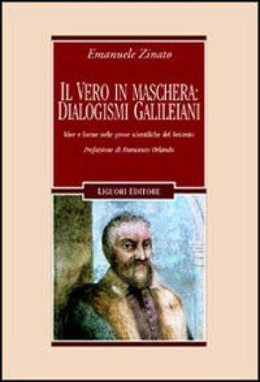 Il vero in maschera: dialogismi galileiani. Idee e forme nelle prose scientifiche del Seicento - Emanuele Zinato |