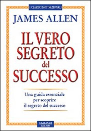 Il vero segreto del successo. Una guida essenziale per scoprire il segreto del sucesso - James Allen | Jonathanterrington.com