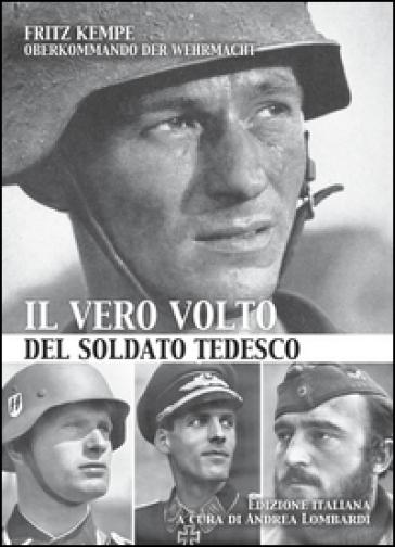 Il vero volto del soldato tedesco. Ediz. illustrata - Fritz Kempe  