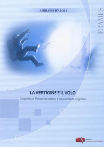 La vertigine e il volo. L'esperienza filmica fra estetica e neuroscienze - Adriano D'Aloia | Thecosgala.com