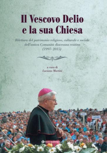 Il vescovo Delio e la sua Chiesa. Rilettura del patrimonio religioso, culturale e sociale dell'antica Comunità diocesana reatina (1997-2015) - L. Martini |