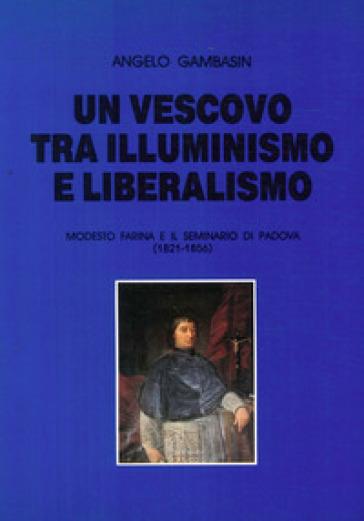 Un vescovo tra illuminismo e liberalismo. Modesto Farina e il seminario di Padova (1821-1856) - Angelo Gambasin  